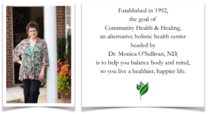 Established in 1992, the goal of Community Health & Healing, an alternative holistic heal center headed by Dr. Monica O'Sollivan, ND, is where to help you get well, creating a future filled with vitality of body and spirit