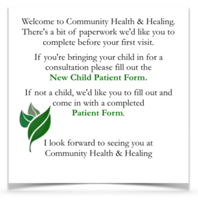 Welcome to Community Health & Healing. There's a bit of paperwork we'd like you to complete before your first visit. If you're bringing your child in for a consultation please fill out the new child patient form. If not a child, we'd like you to fill out and come in with a completed New Patient Form. I look forward to seeing you at Community Health & Healing.